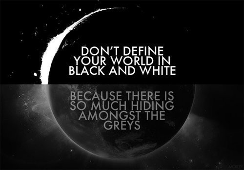 Don't define your world in black and white